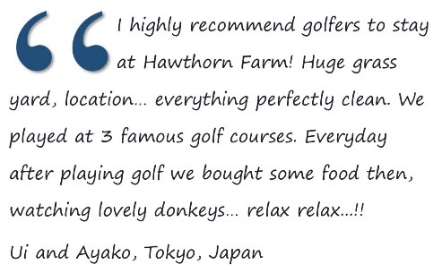 I highly recommend golfers to stay at Hawthorn Farm! Huge grass yard, location… everything perfectly clean. We played at 3 famous golf courses. Everyday after playing golf we bought some food then, watching lovely donkeys… relax relax...!!