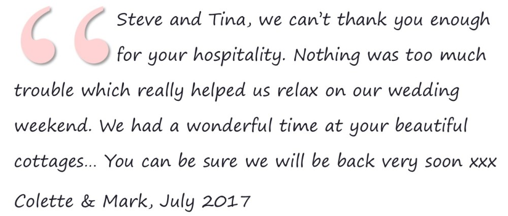 Steve and Tina, we can't thank you enough for your hospitality. Nothing was too much trouble which really helped us relax on our wedding weekend. We had a wonderful time at your beautiful cottages… You can be sure we will be back very soon xxx Colette & Mark, July 2017
