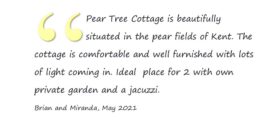 Pear Tree Cottage is beautifully situated in the pear fields of Kent. The cottage is comfortable and well furnished with lots of light coming in. Ideal  place for 2 with own private garden and a jacuzzi. Brian and Miranda, May 2021
