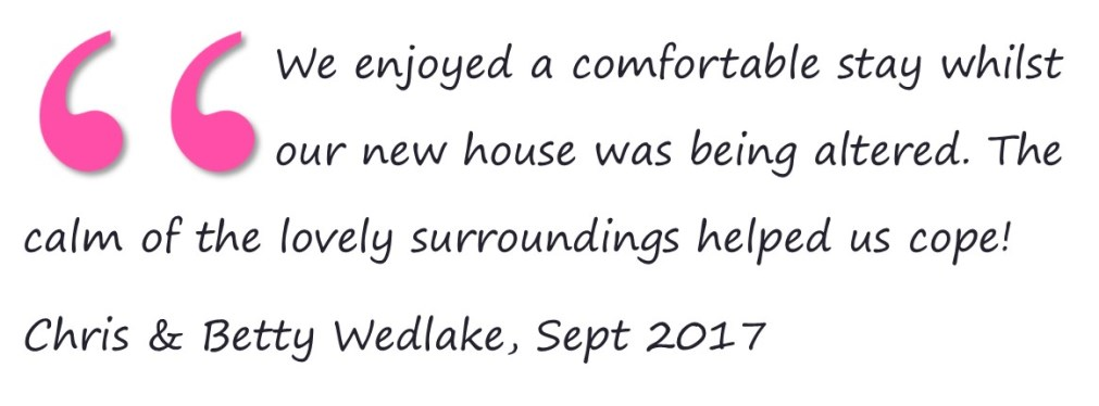 We enjoyed a comfortable stay whilst our new house was being altered. The calm of the lovely surroundings helped us cope! Chris & Betty Wedlake, Sept 2017