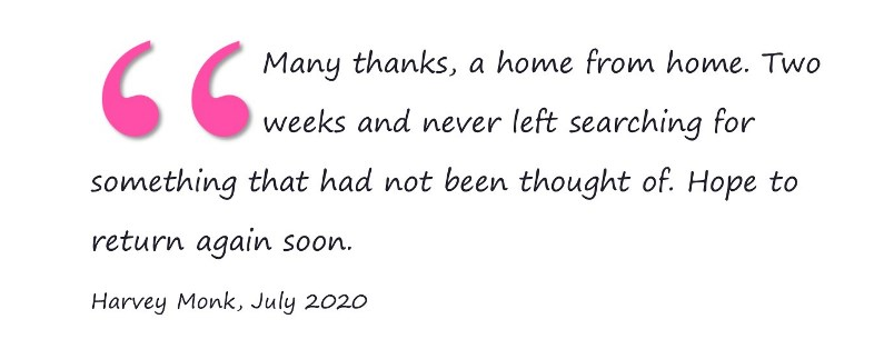 Many thanks, a home from home. Two weeks and never left searching for something that had not been thought of. Hope to return again soon. Harvey Monk, July 2020